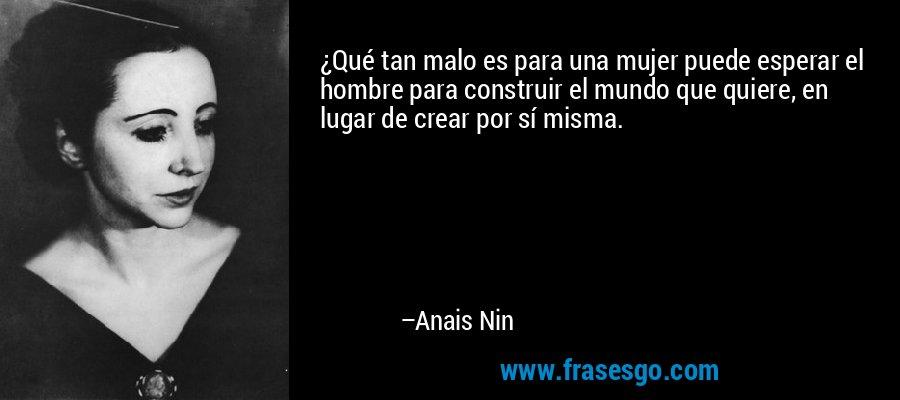 ¿Qué tan malo es para una mujer puede esperar el hombre para construir el mundo que quiere, en lugar de crear por sí misma. – Anais Nin