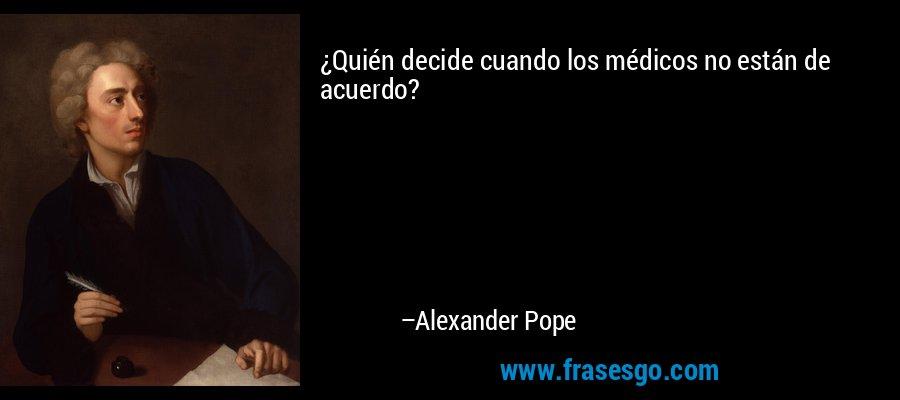 ¿Quién decide cuando los médicos no están de acuerdo? – Alexander Pope