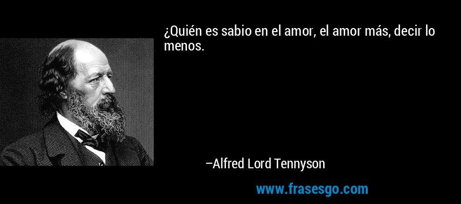 ¿Quién es sabio en el amor, el amor más, decir lo menos. – Alfred Lord Tennyson