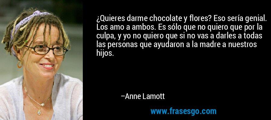 ¿Quieres darme chocolate y flores? Eso sería genial. Los amo a ambos. Es sólo que no quiero que por la culpa, y yo no quiero que si no vas a darles a todas las personas que ayudaron a la madre a nuestros hijos. – Anne Lamott