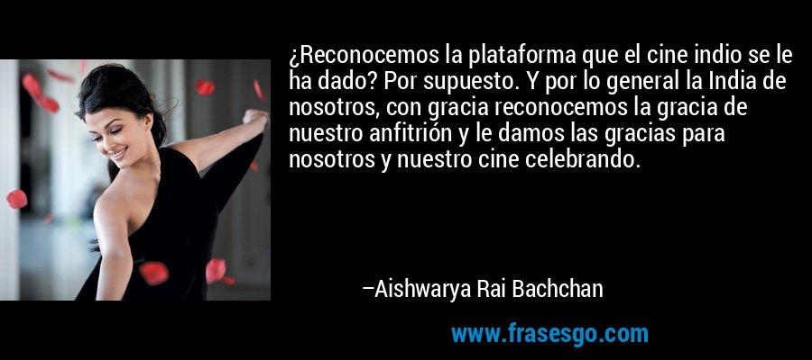 ¿Reconocemos la plataforma que el cine indio se le ha dado? Por supuesto. Y por lo general la India de nosotros, con gracia reconocemos la gracia de nuestro anfitrión y le damos las gracias para nosotros y nuestro cine celebrando. – Aishwarya Rai Bachchan