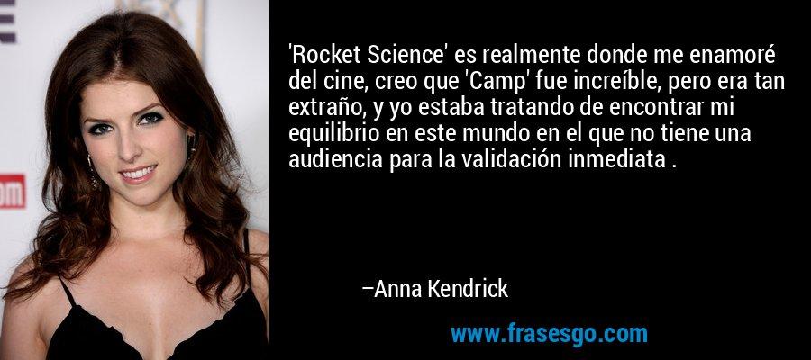 'Rocket Science' es realmente donde me enamoré del cine, creo que 'Camp' fue increíble, pero era tan extraño, y yo estaba tratando de encontrar mi equilibrio en este mundo en el que no tiene una audiencia para la validación inmediata . – Anna Kendrick