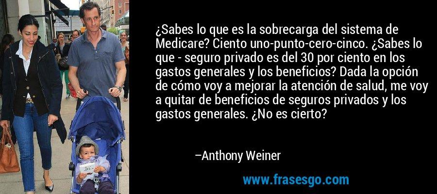 ¿Sabes lo que es la sobrecarga del sistema de Medicare? Ciento uno-punto-cero-cinco. ¿Sabes lo que - seguro privado es del 30 por ciento en los gastos generales y los beneficios? Dada la opción de cómo voy a mejorar la atención de salud, me voy a quitar de beneficios de seguros privados y los gastos generales. ¿No es cierto? – Anthony Weiner