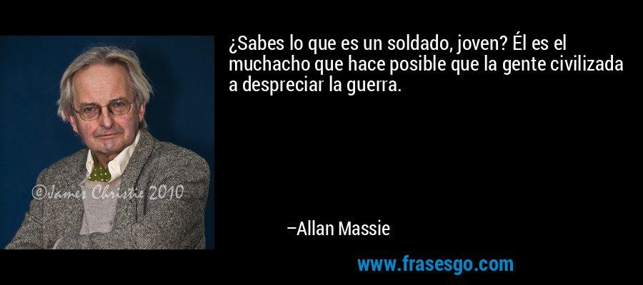 ¿Sabes lo que es un soldado, joven? Él es el muchacho que hace posible que la gente civilizada a despreciar la guerra. – Allan Massie