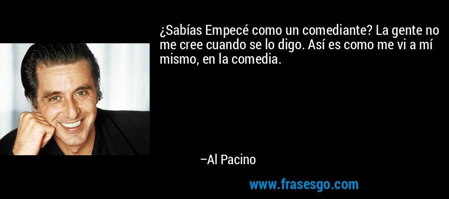 ¿Sabías Empecé como un comediante? La gente no me cree cuando se lo digo. Así es como me vi a mí mismo, en la comedia. – Al Pacino