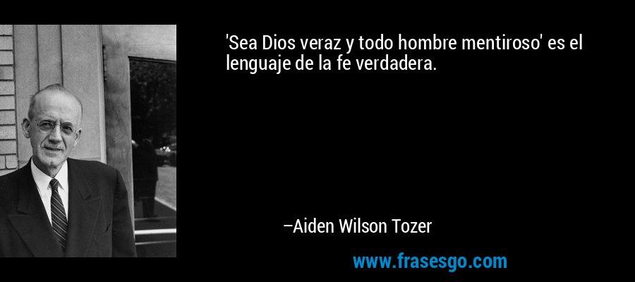 'Sea Dios veraz y todo hombre mentiroso' es el lenguaje de la fe verdadera. – Aiden Wilson Tozer