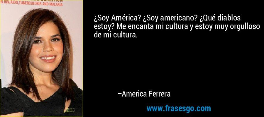 ¿Soy América? ¿Soy americano? ¿Qué diablos estoy? Me encanta mi cultura y estoy muy orgulloso de mi cultura. – America Ferrera