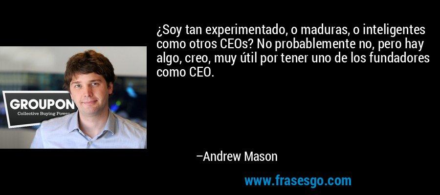 ¿Soy tan experimentado, o maduras, o inteligentes como otros CEOs? No probablemente no, pero hay algo, creo, muy útil por tener uno de los fundadores como CEO. – Andrew Mason