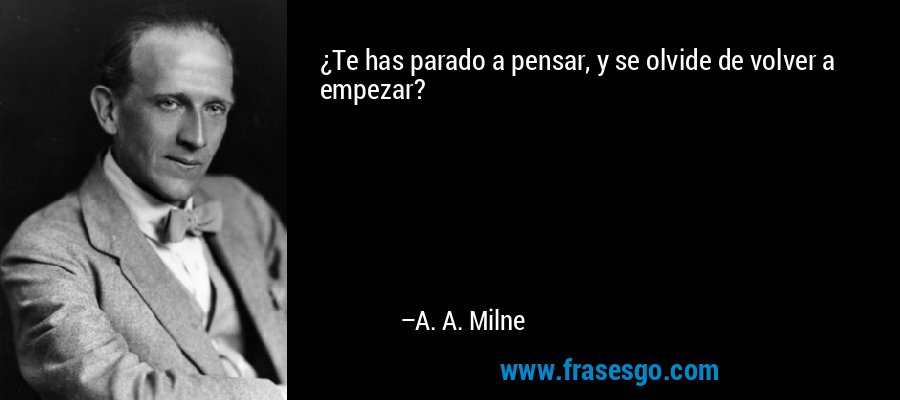 ¿Te has parado a pensar, y se olvide de volver a empezar? – A. A. Milne