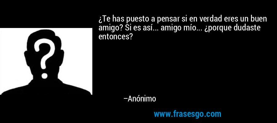 ¿Te has puesto a pensar si en verdad eres un buen amigo? Si es así... amigo mío... ¿porque dudaste entonces? – Anónimo