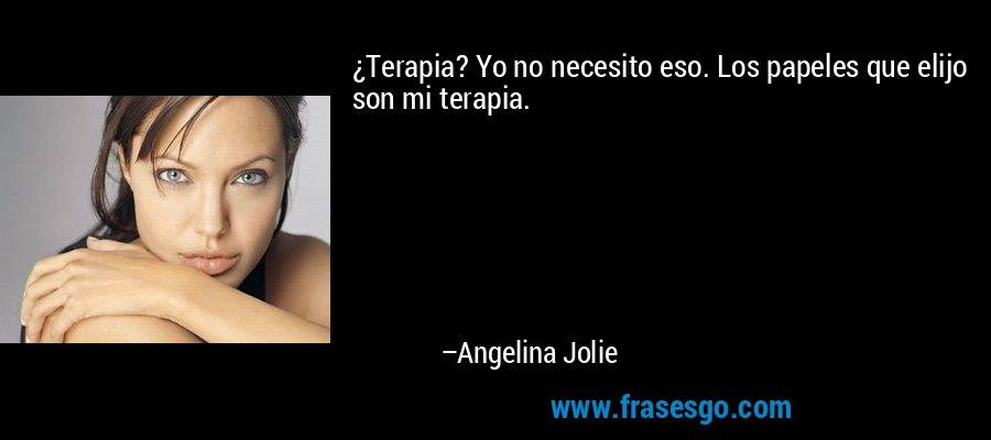 ¿Terapia? Yo no necesito eso. Los papeles que elijo son mi terapia. – Angelina Jolie