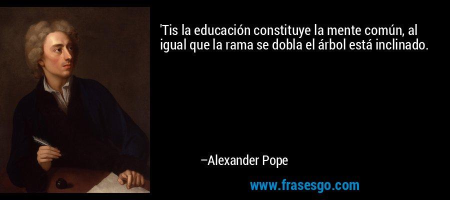 'Tis la educación constituye la mente común, al igual que la rama se dobla el árbol está inclinado. – Alexander Pope