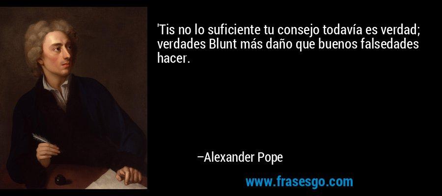 'Tis no lo suficiente tu consejo todavía es verdad; verdades Blunt más daño que buenos falsedades hacer. – Alexander Pope