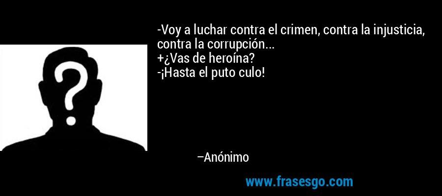 -Voy a luchar contra el crimen, contra la injusticia, contra la corrupción... +¿Vas de heroína? -¡Hasta el puto culo! – Anónimo