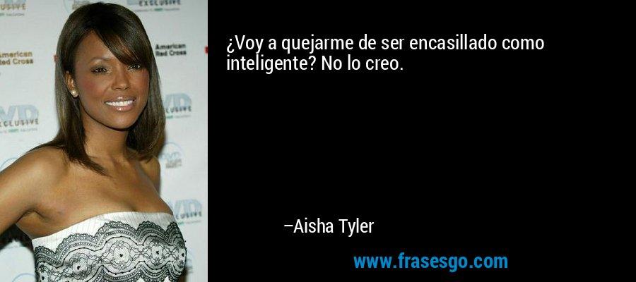 ¿Voy a quejarme de ser encasillado como inteligente? No lo creo. – Aisha Tyler