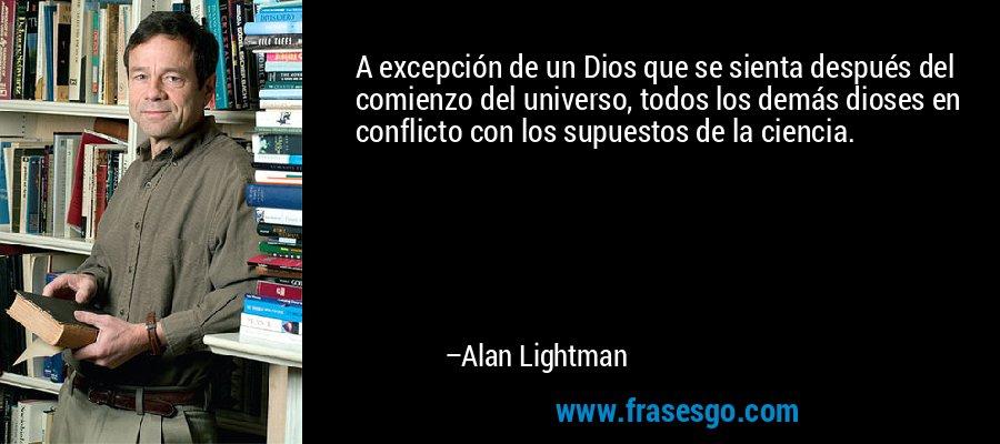 A excepción de un Dios que se sienta después del comienzo del universo, todos los demás dioses en conflicto con los supuestos de la ciencia. – Alan Lightman