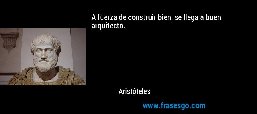 A fuerza de construir bien, se llega a buen arquitecto. – Aristóteles