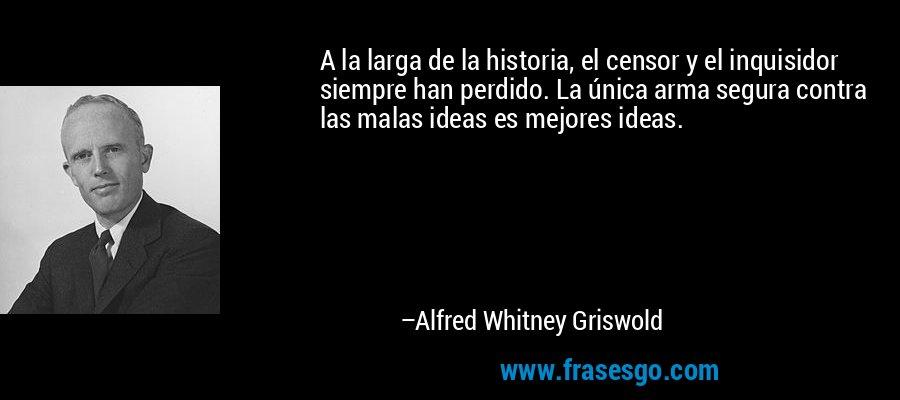 A la larga de la historia, el censor y el inquisidor siempre han perdido. La única arma segura contra las malas ideas es mejores ideas. – Alfred Whitney Griswold