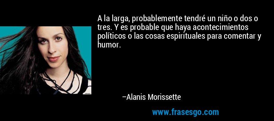 A la larga, probablemente tendré un niño o dos o tres. Y es probable que haya acontecimientos políticos o las cosas espirituales para comentar y humor. – Alanis Morissette