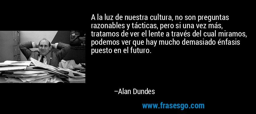 A la luz de nuestra cultura, no son preguntas razonables y tácticas, pero si una vez más, tratamos de ver el lente a través del cual miramos, podemos ver que hay mucho demasiado énfasis puesto en el futuro. – Alan Dundes