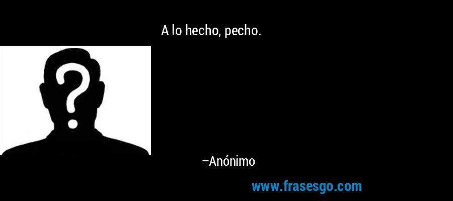 A lo hecho, pecho. – Anónimo
