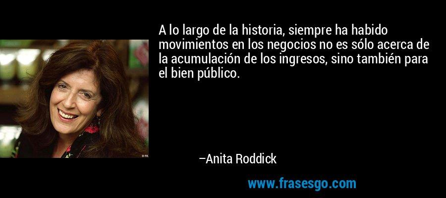 A lo largo de la historia, siempre ha habido movimientos en los negocios no es sólo acerca de la acumulación de los ingresos, sino también para el bien público. – Anita Roddick