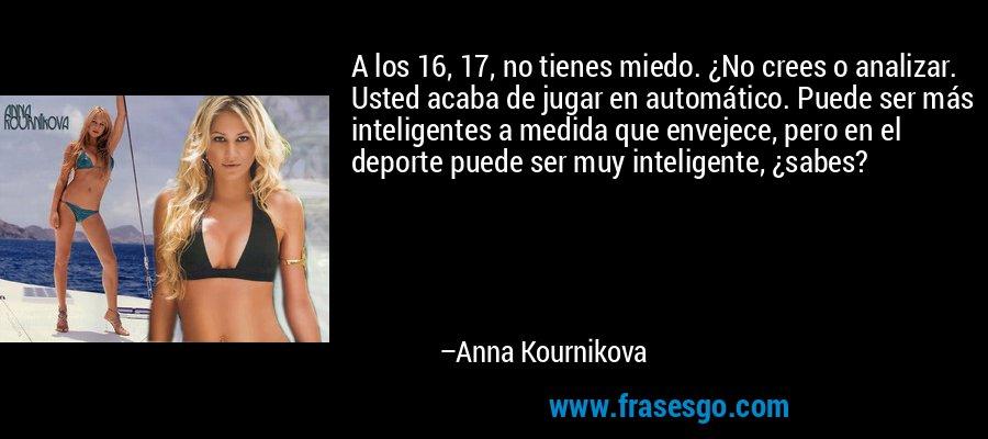 A los 16, 17, no tienes miedo. ¿No crees o analizar. Usted acaba de jugar en automático. Puede ser más inteligentes a medida que envejece, pero en el deporte puede ser muy inteligente, ¿sabes? – Anna Kournikova