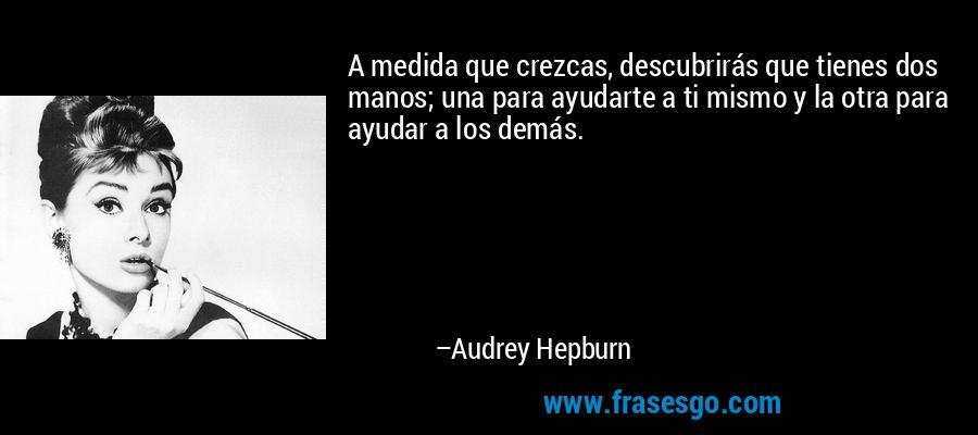 A medida que crezcas, descubrirás que tienes dos manos; una para ayudarte a ti mismo y la otra para ayudar a los demás. – Audrey Hepburn