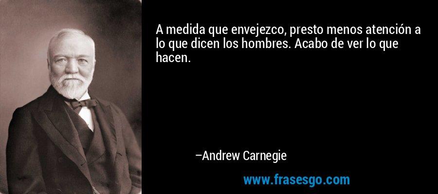 A medida que envejezco, presto menos atención a lo que dicen los hombres. Acabo de ver lo que hacen. – Andrew Carnegie