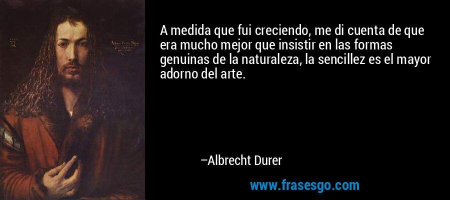 A medida que fui creciendo, me di cuenta de que era mucho mejor que insistir en las formas genuinas de la naturaleza, la sencillez es el mayor adorno del arte. – Albrecht Durer