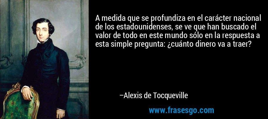 A medida que se profundiza en el carácter nacional de los estadounidenses, se ve que han buscado el valor de todo en este mundo sólo en la respuesta a esta simple pregunta: ¿cuánto dinero va a traer? – Alexis de Tocqueville
