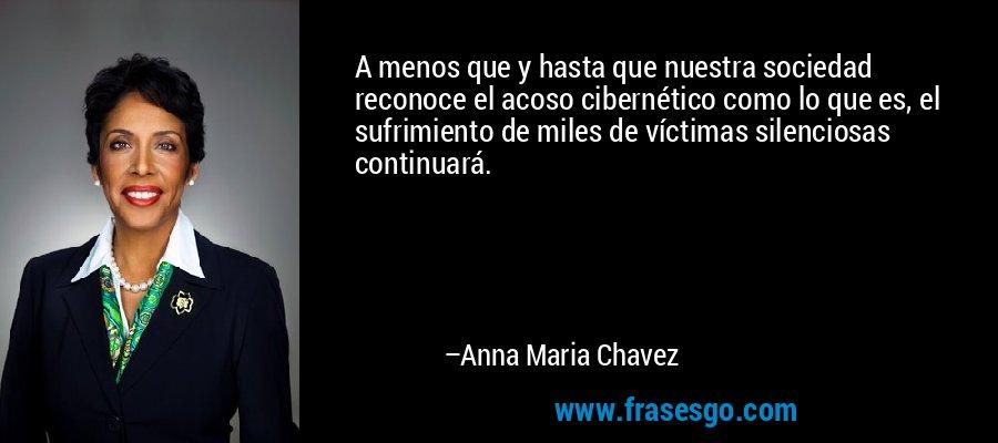 A menos que y hasta que nuestra sociedad reconoce el acoso cibernético como lo que es, el sufrimiento de miles de víctimas silenciosas continuará. – Anna Maria Chavez