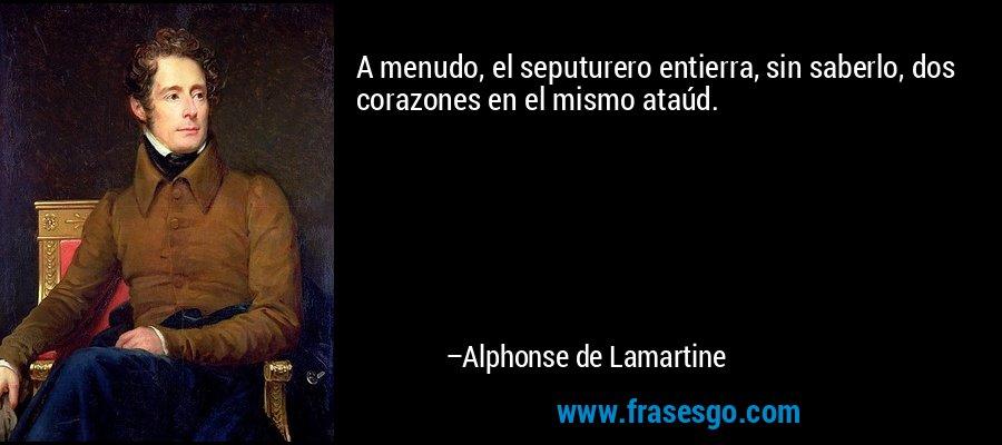 A menudo, el seputurero entierra, sin saberlo, dos corazones en el mismo ataúd. – Alphonse de Lamartine