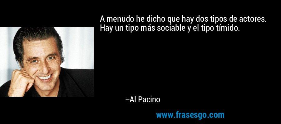 A menudo he dicho que hay dos tipos de actores. Hay un tipo más sociable y el tipo tímido. – Al Pacino