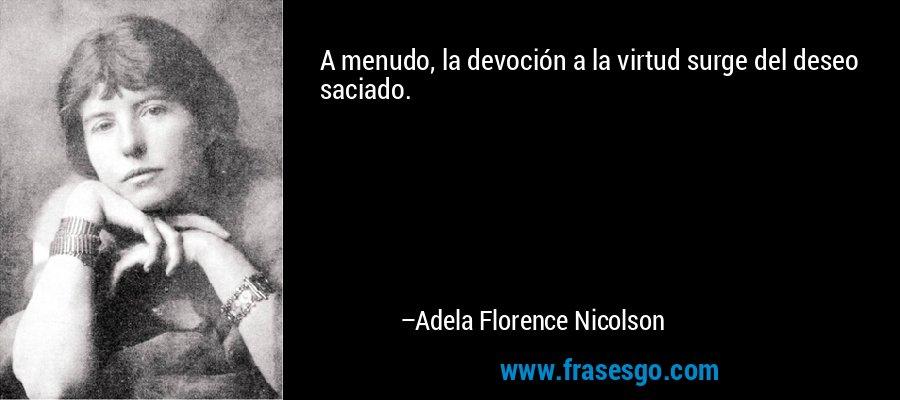 A menudo, la devoción a la virtud surge del deseo saciado. – Adela Florence Nicolson