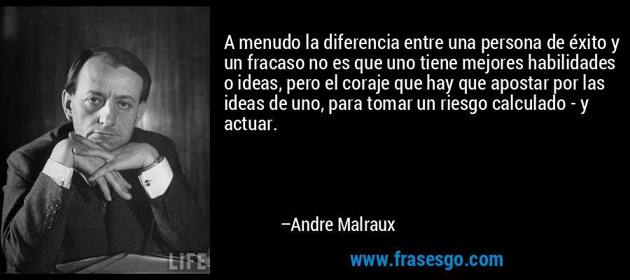 A menudo la diferencia entre una persona de éxito y un fracaso no es que uno tiene mejores habilidades o ideas, pero el coraje que hay que apostar por las ideas de uno, para tomar un riesgo calculado - y actuar. – Andre Malraux