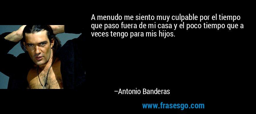 A menudo me siento muy culpable por el tiempo que paso fuera de mi casa y el poco tiempo que a veces tengo para mis hijos. – Antonio Banderas