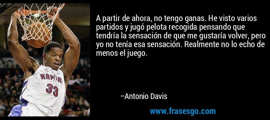A partir de ahora, no tengo ganas. He visto varios partidos y jugó pelota recogida pensando que tendría la sensación de que me gustaría volver, pero yo no tenía esa sensación. Realmente no lo echo de menos el juego. – Antonio Davis