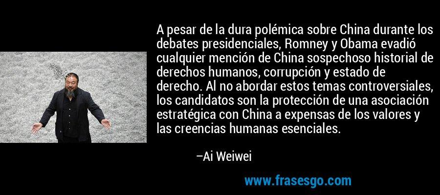 A pesar de la dura polémica sobre China durante los debates presidenciales, Romney y Obama evadió cualquier mención de China sospechoso historial de derechos humanos, corrupción y estado de derecho. Al no abordar estos temas controversiales, los candidatos son la protección de una asociación estratégica con China a expensas de los valores y las creencias humanas esenciales. – Ai Weiwei