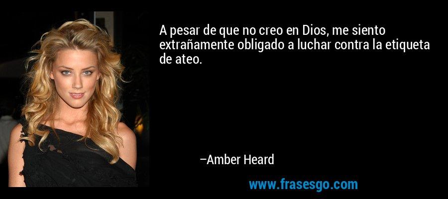 A pesar de que no creo en Dios, me siento extrañamente obligado a luchar contra la etiqueta de ateo. – Amber Heard