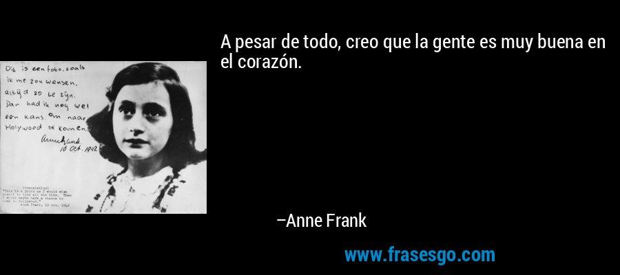 A pesar de todo, creo que la gente es muy buena en el corazón. – Anne Frank