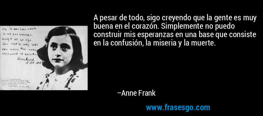A pesar de todo, sigo creyendo que la gente es muy buena en el corazón. Simplemente no puedo construir mis esperanzas en una base que consiste en la confusión, la miseria y la muerte. – Anne Frank