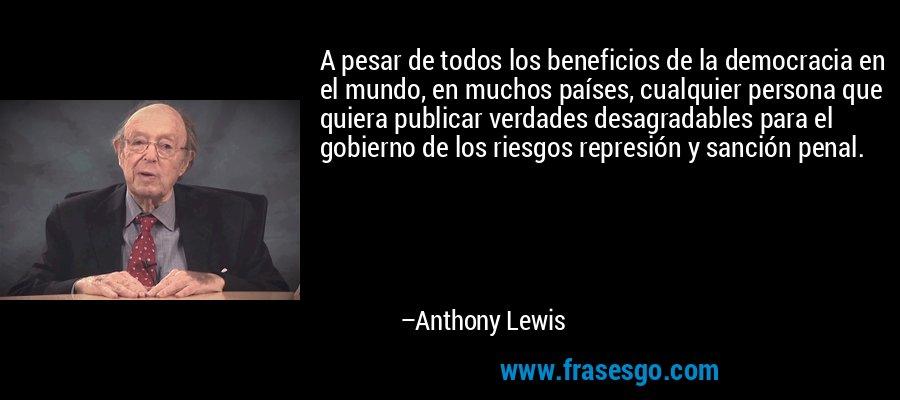A pesar de todos los beneficios de la democracia en el mundo, en muchos países, cualquier persona que quiera publicar verdades desagradables para el gobierno de los riesgos represión y sanción penal. – Anthony Lewis