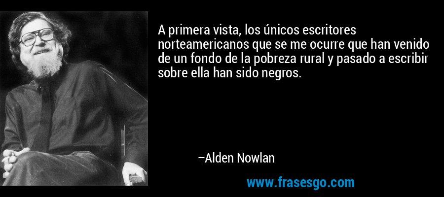 A primera vista, los únicos escritores norteamericanos que se me ocurre que han venido de un fondo de la pobreza rural y pasado a escribir sobre ella han sido negros. – Alden Nowlan