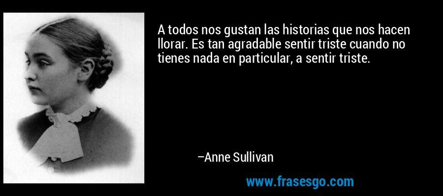 A todos nos gustan las historias que nos hacen llorar. Es tan agradable sentir triste cuando no tienes nada en particular, a sentir triste. – Anne Sullivan