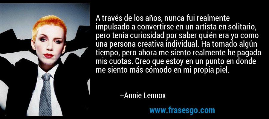 A través de los años, nunca fui realmente impulsado a convertirse en un artista en solitario, pero tenía curiosidad por saber quién era yo como una persona creativa individual. Ha tomado algún tiempo, pero ahora me siento realmente he pagado mis cuotas. Creo que estoy en un punto en donde me siento más cómodo en mi propia piel. – Annie Lennox