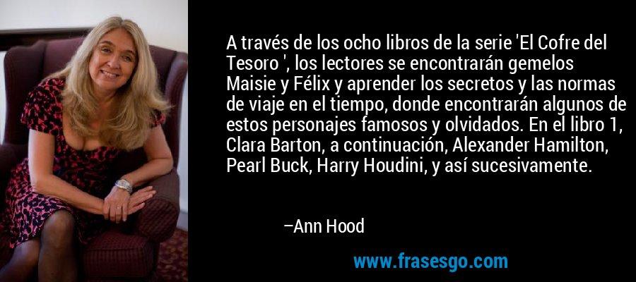 A través de los ocho libros de la serie 'El Cofre del Tesoro ', los lectores se encontrarán gemelos Maisie y Félix y aprender los secretos y las normas de viaje en el tiempo, donde encontrarán algunos de estos personajes famosos y olvidados. En el libro 1, Clara Barton, a continuación, Alexander Hamilton, Pearl Buck, Harry Houdini, y así sucesivamente. – Ann Hood