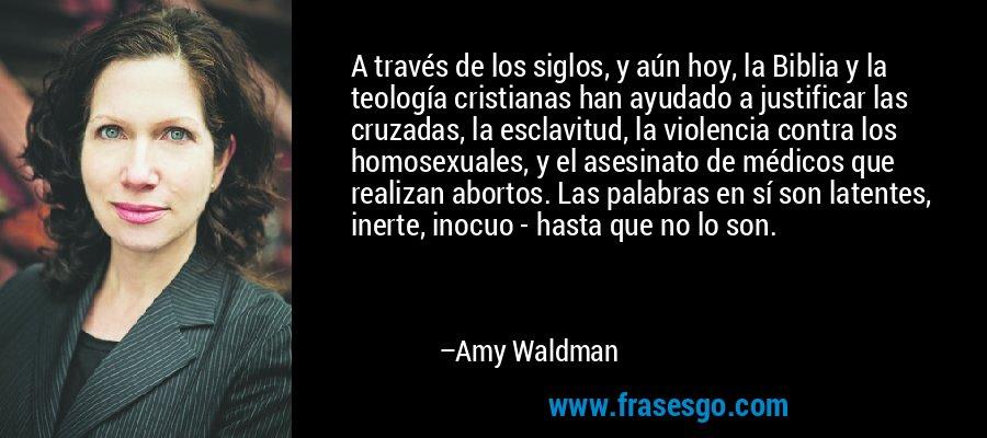 A través de los siglos, y aún hoy, la Biblia y la teología cristianas han ayudado a justificar las cruzadas, la esclavitud, la violencia contra los homosexuales, y el asesinato de médicos que realizan abortos. Las palabras en sí son latentes, inerte, inocuo - hasta que no lo son. – Amy Waldman
