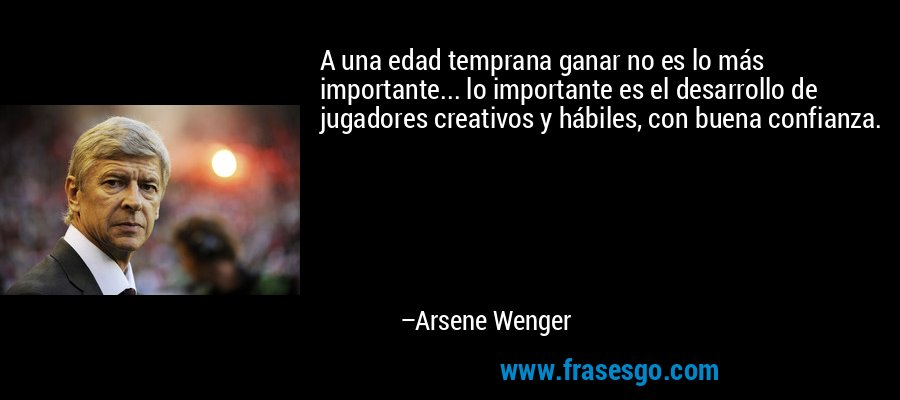 A una edad temprana ganar no es lo más importante... lo importante es el desarrollo de jugadores creativos y hábiles, con buena confianza. – Arsene Wenger