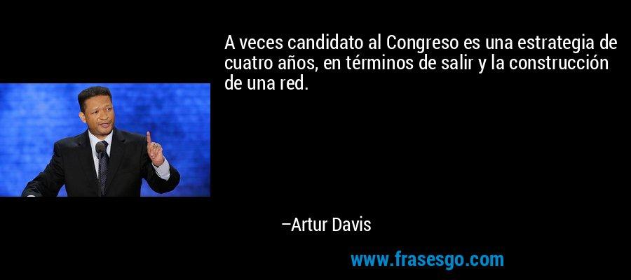 A veces candidato al Congreso es una estrategia de cuatro años, en términos de salir y la construcción de una red. – Artur Davis